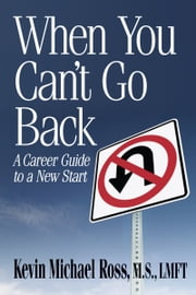 When You Can't Go Back: A Career Guide to a New Start ebook by Kevin Michael Ross, M.S., LMFT