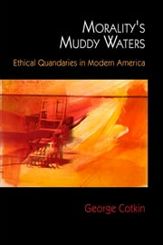 Morality's Muddy Waters - Ethical Quandaries in Modern America ebook by George Cotkin