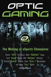 OpTic Gaming - The Making of eSports Champions ebook by H3CZ,NaDeSHot,Scump,BigTymer,Midnite,OpTic J,Fwiz
