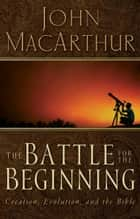 The Battle for the Beginning ebook by John F. MacArthur