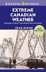 Extreme Canadian Weather - Freakish Storms and Unexpected Disasters ebook by Joan Dixon