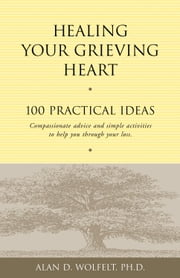 Healing Your Grieving Heart - 100 Practical Ideas ebook by Alan D. Wolfelt, PhD
