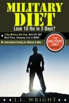 Military Diet: Lose 10 lbs in 3 Days? 3 Day Military Diet Plan, With Off Day Meal Plans, Shopping Lists & More! - The Military Diet Book: Intermittent Fasting for Women & Men ebook by J.L. Wright