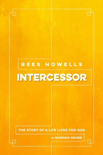 Rees Howells, Intercessor - The Story of a Life Lived for God ebook by Norman Grubb