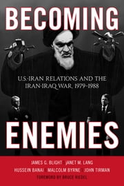 Becoming Enemies - U.S.-Iran Relations and the Iran-Iraq War, 1979–1988 ebook by Hussein Banai, Malcolm Byrne, John Tirman,...