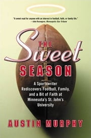 The Sweet Season - A Sportswriter Rediscovers Football, Family, and a Bit of Faith at Minnesota's St. John's University ebook by Austin Murphy