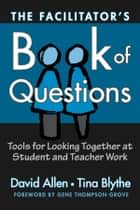 The Facilitator's Book of Questions - Resources for Looking Together at Student and Teacher Work ebook by David Allen, Tina Blythe