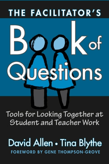 The Facilitator's Book of Questions - Resources for Looking Together at Student and Teacher Work ebook by David Allen,Tina Blythe