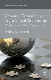 Governing Climate Induced Migration and Displacement - IGO Expansion and Global Policy Implications ebook by Dr Andrea C. Simonelli