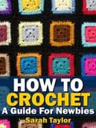 How To Crochet - A Guide For Newbies ebook by Sarah Taylor