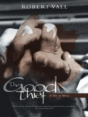 The Good Thief - A Tale of Mercy ebook by Robert Vall
