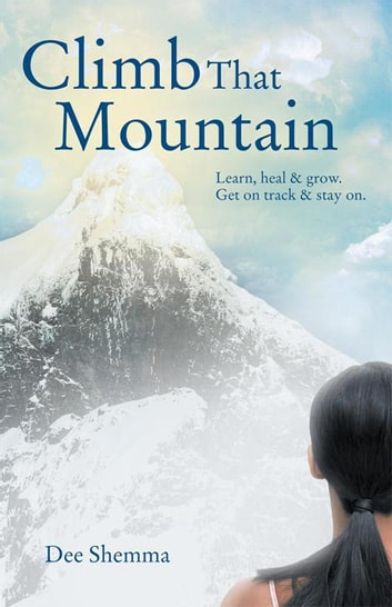Climb That Mountain - Learn, Heal & Grow. Get on Track & Stay On. ebook by Dee Shemma