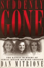 Suddenly Gone: The Kansas Murders of Serial Killer Richard Grissom ebook by Mitrione, Dan