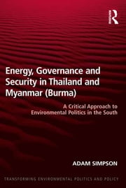Energy, Governance and Security in Thailand and Myanmar (Burma) - A Critical Approach to Environmental Politics in the South ebook by Adam Simpson