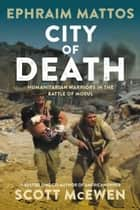 City of Death - Humanitarian Warriors in the Battle of Mosul ebook by Ephraim Mattos, Scott McEwen