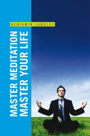 Master Meditation, Master Your Life ebook by Benjamin Langley