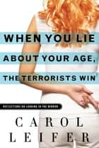 When You Lie About Your Age, the Terrorists Win ebook by Carol Leifer