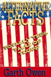 Alternative Facts: Totally True Tales Of Trump ebook by Garth Owen
