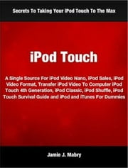 iPod Touch - A Single Source For iPod Video Nano, iPod Sales, iPod Video Format, Transfer iPod Video To Computer iPod Touch 4th Generation, iPod Classic, iPod Shuffle, iPod Touch Survival Guide and iPod and iTunes For Dummies ebook by Jamie J. Mabry