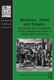 Medicine, Trade and Empire - Garcia de Orta's Colloquies on the Simples and Drugs of India (1563) in Context ebook by Palmira Fontes da Costa