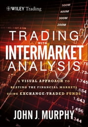 Trading with Intermarket Analysis, Enhanced Edition - A Visual Approach to Beating the Financial Markets Using Exchange-Traded Funds ebook by John J. Murphy