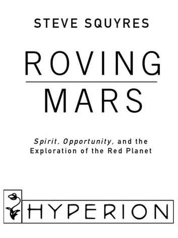 Roving Mars - Spirit, Opportunity, and the Exploration of the Red Planet ebook by Steven Squyres
