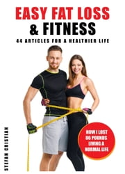 Easy Fat Loss & Fitness - 44 Articles for a Healthier Life - How I Lost 86 Pounds Living a Normal Life ebook by Stefan Cristian
