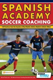 Spanish Academy Soccer Coaching - 120 Practices from the Coaches of Real Madrid, Atletico Madrid & Athletic Bilbao ebook by Jon Moreno,Jose A. Fernandez Lopez,SoccerTutor.com Tactics Manager App