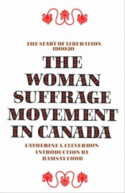 The Woman Suffrage Movement in Canada - Second Edition ebook by Catherine L. Cleverdon, Ramsay Cook