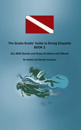The Scuba Snobs' Guide to Diving Etiquette BOOK 2 - ALL NEW Stories and Rules for Divers and Others! ebook by Debbie and Dennis Jacobson