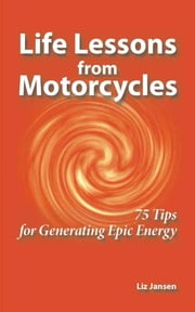 Life Lessons from Motorcycles: Seventy-Five Tips for Generating Epic Energy ebook by Liz Jansen