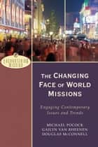 The Changing Face of World Missions (Encountering Mission) - Engaging Contemporary Issues and Trends ebook by Michael Pocock, Gailyn Van Rheenen, Douglas McConnell