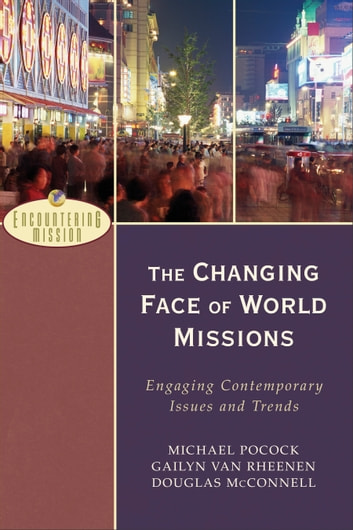 The Changing Face of World Missions (Encountering Mission) - Engaging Contemporary Issues and Trends ebook by Michael Pocock,Gailyn Van Rheenen,Douglas McConnell,A. Moreau