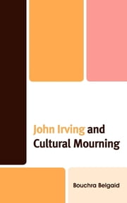 John Irving and Cultural Mourning ebook by Bouchra Belgaid