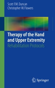 Therapy of the Hand and Upper Extremity - Rehabilitation Protocols ebook by Scott F. M. Duncan,Christopher Flowers