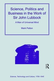 Science, Politics and Business in the Work of Sir John Lubbock - A Man of Universal Mind ebook by Mark Patton