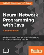 Neural Network Programming with Java - Second Edition ebook by Fabio M. Soares, Alan M. F. Souza