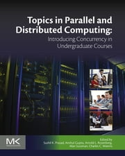 Topics in Parallel and Distributed Computing - Introducing Concurrency in Undergraduate Courses ebook by Sushil K Prasad,Anshul Gupta,Arnold L Rosenberg,Alan Sussman,Charles C Weems