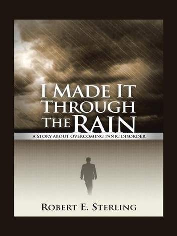 I Made It Through The Rain - A Story About Overcoming Panic Disorder ebook by Robert E. Sterling