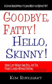 Goodbye Fatty! Hello Skinny! How I Lost Weight And Still AteThe Foods I Loved-Without Dieting ebook by Kim Rinehart