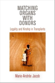Matching Organs with Donors - Legality and Kinship in Transplants ebook by Marie-Andrée Jacob