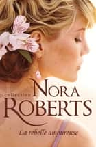 La rebelle amoureuse ebook by Nora Roberts