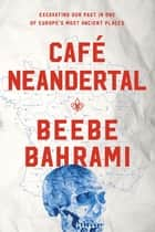 Café Neandertal - Excavating Our Past in One of Europe's Most Ancient Places eBook by Beebe Bahrami