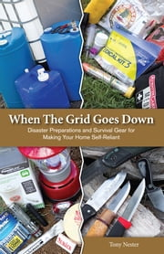 When The Grid Goes Down - Disaster Preparations and Survival Gear For Making Your Home Self-Reliant ebook by Tony Nester