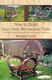 How to Build Your Own Bentwood Chair - A Guide to Building and Selling Rustic Furniture ebook by Wallace Eadie