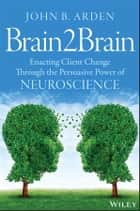 Brain2Brain - Enacting Client Change Through the Persuasive Power of Neuroscience ebook by John B. Arden