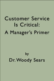 Customer Service is Critical: A Manager's Primer ebook by Woodrow Sears