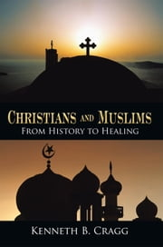 Christians and Muslims - From History to Healing ebook by Kenneth B. Cragg
