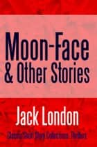 Moon-Face & Other Stories ebook by Jack London