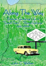 "Along The Way - Stories Growing Up in ""Small-Town"", ""Rural-Indiana"" 1931-2005 ebook by John C Walker"